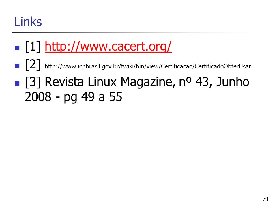 Links [1] http://www.cacert.org/ [2] http://www.icpbrasil.gov.br/twiki/bin/view/Certificacao/CertificadoObterUsar.